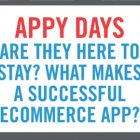 Appy Days - Are They Here to Stay? What Makes a Successful Ecommerce App?